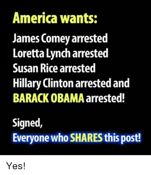 America, Hillary Clinton, and Memes: America wants:  James Comey arrested  Loretta Lynch arrested  Susan Rice arrested  Hillary Clinton arrested and  BARACK OBAMA arrested!  Signed,  Everyone who SHARES this post! Yes!