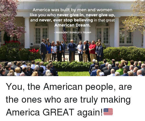 America, American, and Trump: America was built by men and women  like you who never give in, never give up,  and never, ever stop believing in that great  American Dream.  PRESIDENT DONALD J. TRUMP  ise You, the American people, are the ones who are truly making America GREAT again!🇺🇸