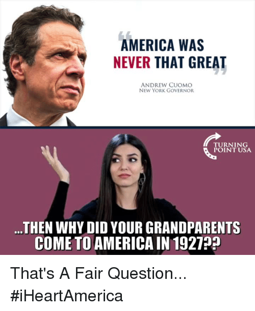 America, Memes, and New York: AMERICA WAS  NEVER THAT GREAT  ANDREW CUOMO  NEW YORK GOVERNOR  TURNING  POINT USA  ...THEN WHY DID YOUR GRANDPARENTS  COME TO AMERICA IN 1927? That's A Fair Question... #iHeartAmerica