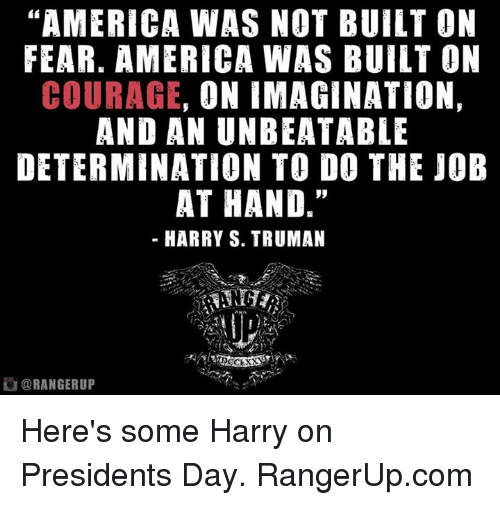 "presidents day: ""AMERICA WAS NOT BUILT ON  FEAR. AMERICA WAS BUILT ON  COURAGE  ON IMAGINATION,  AND AN UNBEATABLE  DETERMINATION TO DO THE JOB  AT HAND.""  HARRY S. TRUMAN  DO CLXX  ORANGERUP Here's some Harry on Presidents Day.   RangerUp.com"
