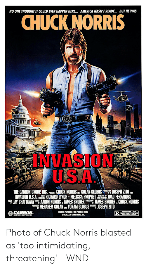 Cannon Films: AMERICA WASN'T READY..  BUT HE WAs  NO ONE THOUGHT IT COULD EVER HAPPEN HERE...  CHUCK NORRIS  INVASION  USA  sWats  THE CANNON GROUP, INC.  CHUCK NORRIS GOLAN-GLOBUS  INVASION U.S.A.RICHARD LYNCH MELISSA PROPHET  AARON NORRIS. JAMES BRUNER  MENAHEM GOLAN D YORAM GLOBUS  JOSEPH ZITO  JOAO FERNANDES  JAMES BRUNER CHUCK NORRIS  JOSEPH ZITO  PROICTIO  OF  DIRECTOR OF  PHOTOGRAPHY  PRESENTS  FL  INA  STARRING  STORY  BT  JAY CHATTAWAY  NUSIC  SCREENPLAY  ST  DIRECTED  PRODUCED  ACANNON.  RELEASING CORPORATION  READ THE PAPERBACK FROM PINNACLE BOOKS  OHCHL CANNON FILMS, INC  RESTRICTED  DER T REDUES ACCOMPENTN  NT ALT DA Photo of Chuck Norris blasted as 'too intimidating, threatening' - WND
