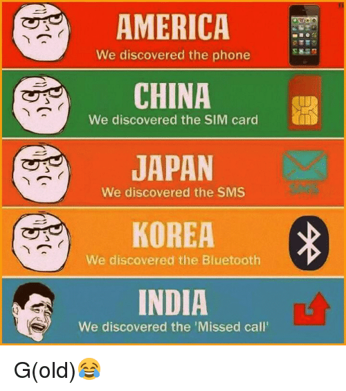 the sim: AMERICA  We discovered the phone  CHINA  We discovered the SIM card  JAPAN  We discovered the SMS  KOREA  We discovered the Bluetooth  INDIA  We discovered the Missed call G(old)😂