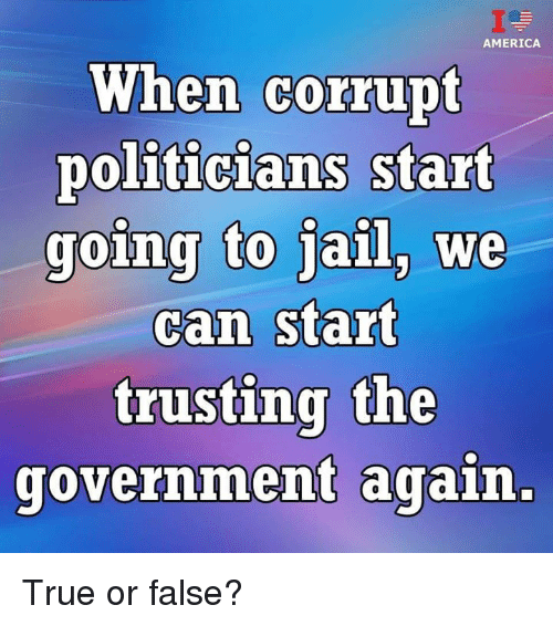 true or false: AMERICA  When corrupt  politicians start  going to jail, we  can start  trusting the  government again, True or false?