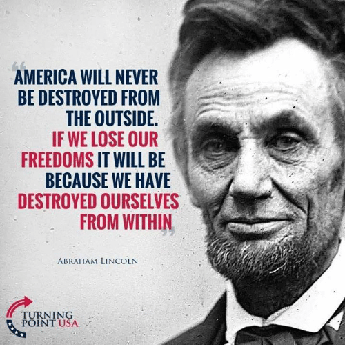 Abraham Lincoln: AMERICA WILL NEVER  BE DESTROYED FROM  THE OUTSIDE  IF WE LOSE OUR  FREEDOMS IT WILL BE  BECAUSE WE HAVE  DESTROYED OURSELVES  FROM WITHIN  ABRAHAM LINCOLN  TURNING  POINT USA