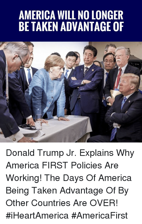 donald trump jr: AMERICA WILL NO LONGER  BE TAKEN ADVANTAGE OF Donald Trump Jr. Explains Why America FIRST Policies Are Working! The Days Of America Being Taken Advantage Of By Other Countries Are OVER! #iHeartAmerica #AmericaFirst