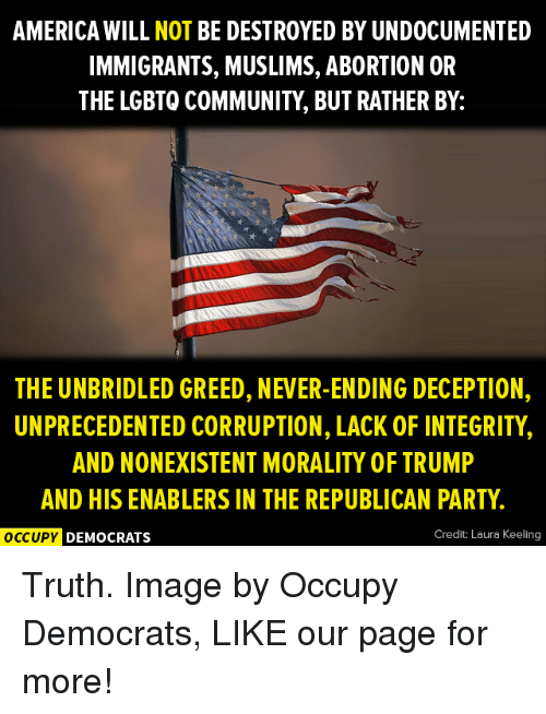 America, Community, and Memes: AMERICA WILL NOT BE DESTROYED BY UNDOCUMENTED  IMMIGRANTS, MUSLIMS, ABORTION OR  THE LGBTO COMMUNITY, BUT RATHER BY:  THE UNBRIDLED GREED, NEVER-ENDING DECEPTION,  UNPRECEDENTED CORRUPTION, LACK OF INTEGRITY  AND NONEXISTENT MORALITY OF TRUMP  AND HIS ENABLERS IN THE REPUBLICAN PARTY  OCCUPY  DEMOCRATS  Credit: Laura Keeling Truth.  Image by Occupy Democrats, LIKE our page for more!