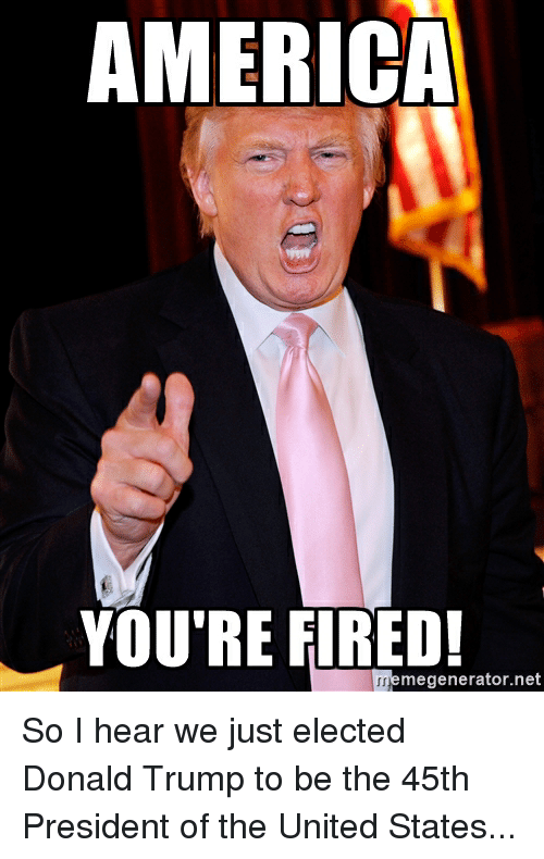 America, Donald Trump, and Politics: AMERICA  YOU'RE FIRED!  memegenerator r.net So I hear we just elected Donald Trump to be the 45th President of the United States...
