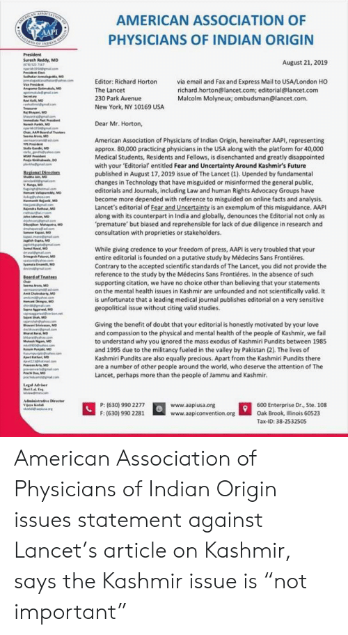 pundits: AMERICAN  AAPI  SELATION  AMERICAN ASSOCIATION OF  PHYSICIANS OF INDIAN ORIGIN  oF INDE  President  Suresh Reddy, MD  HR77  19500ma.om  Prsiec  Suduker o M  ke  August 21, 2019  via email and Fax and Express Mail to USA/London HO  richard.horton@lancet.com; editorial@lancet.com  Malcolm Molyneux; ombudsman@lancet.com  Editor: Richard Horton  Viee Peside  Anupama Gotimu, M  a gllcom  Secetary  aKMD  nd@gmatcom  The Lancet  230 Park Avenue  New York, NY 10169 USA  Treaue  jBayan, MD  ay om  Iee Pst Prsident  Nah Parkh, MD  350allom  Chair, AA Bardof Trustees  Seema Ar Mo  .com  Dear Mr. Horton,  American Association of Physicians of Indian Origin, hereinafter AAPI, representing  approx. 80,000 practicing physicians in the USA along with the platform for 40,000  Medical Students, Residents and Fellows, is disenchanted and greatly disappointed  with your 'Editorial entitled Fear and Uncertainty Around Kashmir's Future  published in August 17, 2019 issue of The Lancet (1). Upended by fundamental  changes in Technology that have misguided or misinformed the general public,  editorials and Journals, including Law and human Rights Advocacy Groups have  become more depended with reference to misguided on online facts and analysis  Lancet's editorial of Fear and Uncertainty is an exemplum of this misguidance. AAPI  along with its counterpart in India and globally, denounces the Editorial not only as  premature' but biased and reprehensible for lack of due diligence in research and  consultation with proprieties or stakeholders  llaGand MD  gndhes  MSRF Pdent  Po nh DO  inkhmacom  Regienal Directers  thuanMO  d0 .aom  W.Rang MD  agightmalcom  mVallapurdy, MD  co  H Bn, MD  e a o  ajendr thorMD  ah on  h MD  a .om  0y Ma M  .com  mapa MD  kpamagcom  ngshGupt MD  RvaMD  While giving credence to your freedom of press, AAPI is very troubled that your  entire editorial is founded on a putative study by Médecins Sans Frontiéres  Contrary to the accepted scientific standards