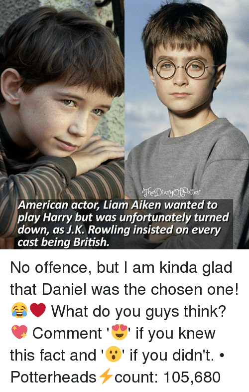 Memes, American, and British: American actor, Liam Aiken wanted to  play Harry but was unfortunately turned  down, as J.  Rowling insisted on every  cast being British. No offence, but I am kinda glad that Daniel was the chosen one! 😂❤ What do you guys think? 💖 Comment '😍' if you knew this fact and '😮' if you didn't. • Potterheads⚡count: 105,680