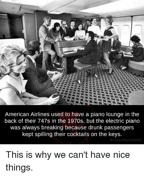 Cocktails: American Airlines used to have a piano lounge in the  back of their 747s in the 1970s, but the electric piano  was always breaking because drunk passengers  kept spilling their cocktails on the keys  fb.com/facts Weird This is why we can't have nice things.