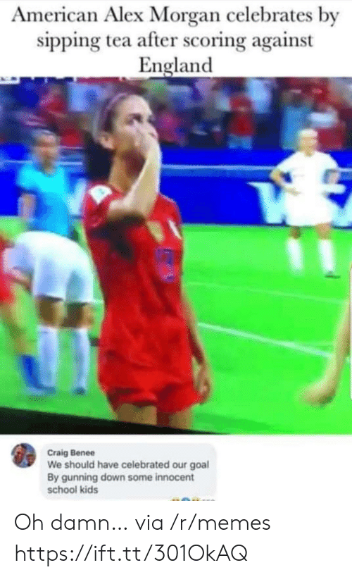 Celebrated: American Alex Morgan celebrates by  sipping tea after scoring against  England  Craig Benee  We should have celebrated our goal  By gunning down some innocent  school kids Oh damn… via /r/memes https://ift.tt/301OkAQ