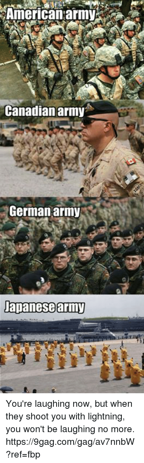 german army: American:army  Canadianarmy  German army  Dapanesearmy You're laughing now, but when they shoot you with lightning, you won't be laughing no more. https://9gag.com/gag/av7nnbW?ref=fbp