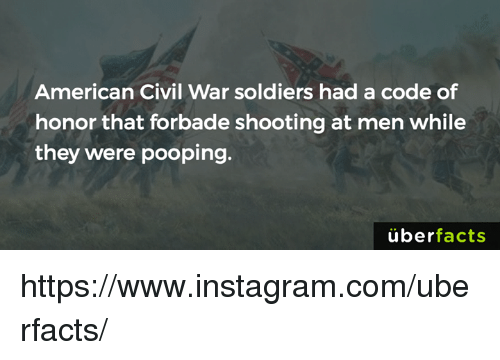 Instagram, Memes, and Soldiers: American Civil War soldiers had a code of  honor that forbade shooting at men while  they were pooping.  überfacts https://www.instagram.com/uberfacts/