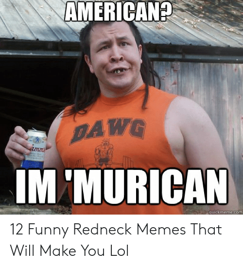 Funny Redneck Memes: AMERICAN?  DAWG  IM 'MURICAN  ima  quickmeme.com 12 Funny Redneck Memes That Will Make You Lol