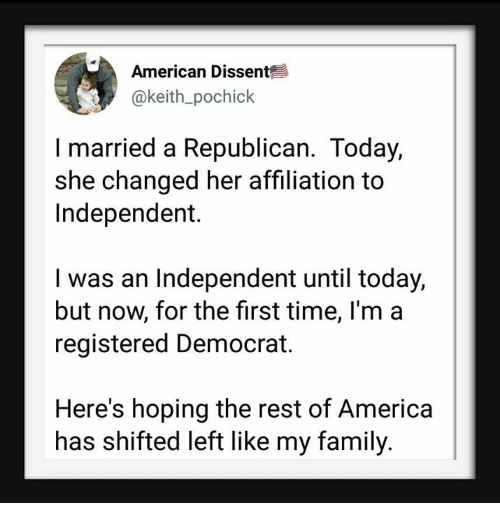 Dissent: American Dissent  @keith_pochick  I married a Republican. Today,  she changed her affiliation to  Independent.  I was an Independent until today,  but now, for the first time, l'm a  registered Democrat.  Here's hoping the rest of America|  has shifted left like my family.