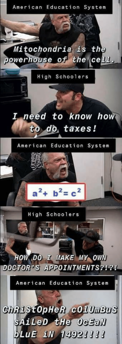 I Need To Know: American Education System  Mitochondria is the  powerhouse of the cell  High School ers  I need to know how  to do taxes!  American Education System  a2 b2 c2  High Schoo1 ers  HOW DO I MAKE MY OWN  DOCTOR'S APPOINTMENTS?!?!  American Education System  ChRistopHeR cO1UmBus  SAILED tHe OcEaN  bLuE iN 14921l!  Orong