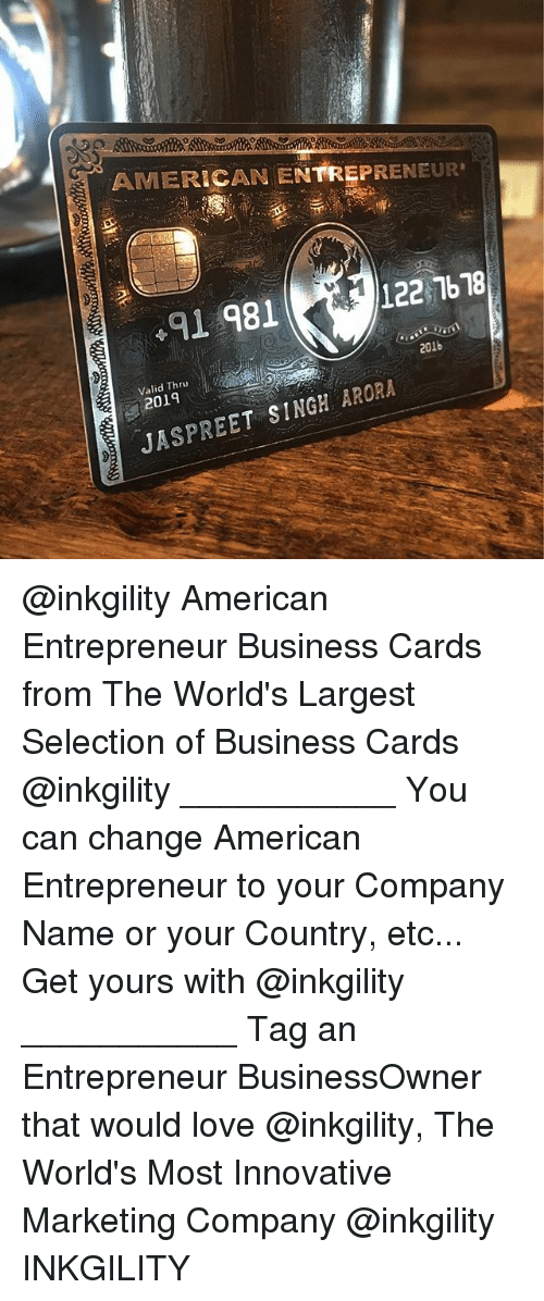 Love, Memes, and American: AMERICAN ENTREPRENEUR  91 981  122 76 78  en  201b  Valid Thru  2019  JASPREET SINGH ARORA @inkgility American Entrepreneur Business Cards from The World's Largest Selection of Business Cards @inkgility ___________ You can change American Entrepreneur to your Company Name or your Country, etc... Get yours with @inkgility ___________ Tag an Entrepreneur BusinessOwner that would love @inkgility, The World's Most Innovative Marketing Company @inkgility INKGILITY