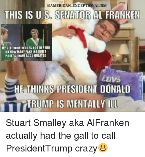 stuart smalley: AMERICAN EXCEPTIONALISM  THIS IS U S SENATOR  AL FRANKEN  MY SELF WORTH DOES NOT DEPEND  ON HOW MANY FAKE INTERNET  POINT SI HAVE ACCUMULATED  LuVS  HE THINKS PRESIDENT DONALD  ITTEUMP IS MENTALLY ILL Stuart Smalley aka AlFranken actually had the gall to call PresidentTrump crazy😃