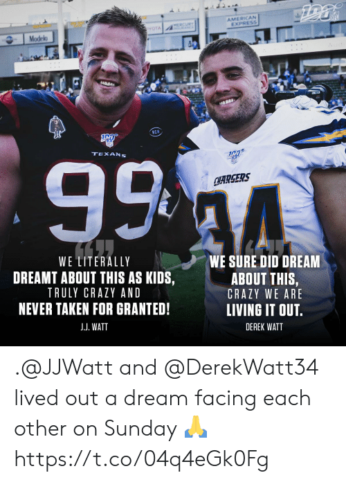 Mercury: AMERICAN  EXPRESS  NFL  MERCURY  A  YOTA  Modelo  RCM  99 4  TEXANS  SFD  CHARGERS  WE LITERALLY  WE SURE DID DREAM  DREAMT ABOUT THIS AS KIDS,  ABOUT THIS,  TRULY CRAZY AND  CRAZY WE ARE  NEVER TAKEN FOR GRANTED!  LIVING IT OUT.  J.J. WATT  DEREK WATT .@JJWatt and @DerekWatt34 lived out a dream facing each other on Sunday ? https://t.co/04q4eGk0Fg