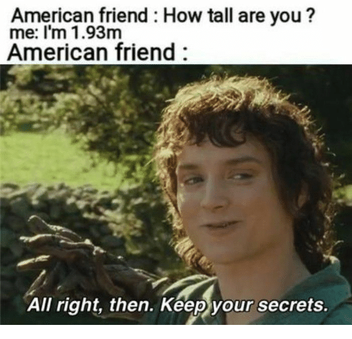 how tall are you: American friend: How tall are you ?  me: I'm 1.93m  American friend  All right, then. Keep your secrets.