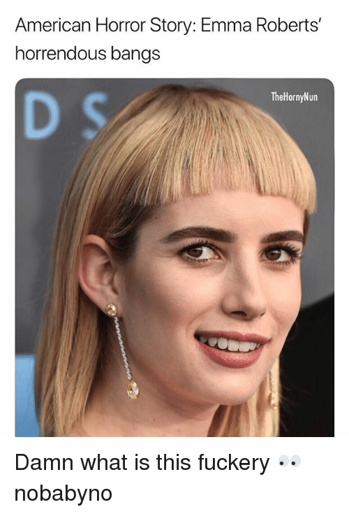 American Horror Story, Emma Roberts, and Memes: American Horror Story: Emma Roberts'  horrendous bangs  TheHornyNun Damn what is this fuckery 👀 nobabyno