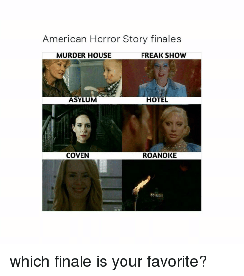 coven: American Horror Story finales  MURDER HOUSE  FREAK SHOW  ASYLUM  HOTEL  COVEN  ROANOKE which finale is your favorite?