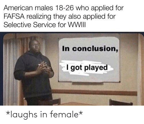 FAFSA: American males 18-26 who applied for  FAFSA realizing they also applied for  Selective Service for WWII|  In conclusion,  I got played *laughs in female*