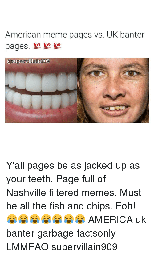 America, Foh, and Meme: American meme pages vs. UK banter  pages.  asupervillain 009 Y'all pages be as jacked up as your teeth. Page full of Nashville filtered memes. Must be all the fish and chips. Foh! 😂😂😂😂😂😂😂 AMERICA uk banter garbage factsonly LMMFAO supervillain909