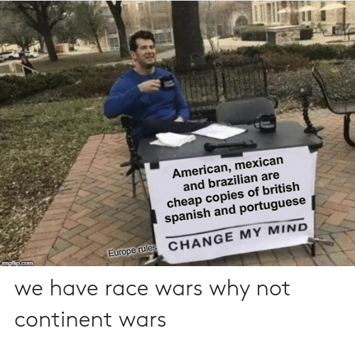 race wars: American, mexican  and brazilian are  cheap copies of british  spanish and portuguese  Europerules CHANGE MY MIND we have race wars why not continent wars