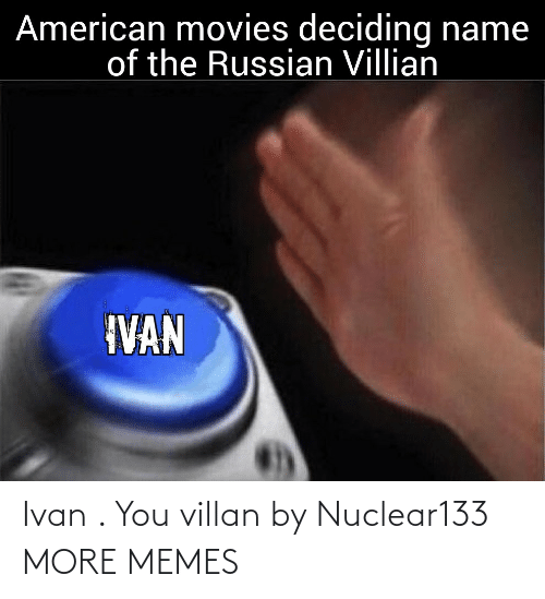 Deciding: American movies deciding name  of the Russian Villian  IVAN Ivan . You villan by Nuclear133 MORE MEMES