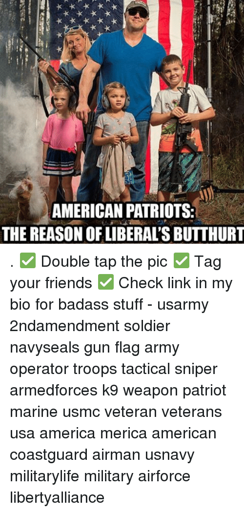 Butthurt, Memes, and Soldiers: AMERICAN PATRIOTS:  THE REASON OF LIBERAL'S BUTTHURT . ✅ Double tap the pic ✅ Tag your friends ✅ Check link in my bio for badass stuff - usarmy 2ndamendment soldier navyseals gun flag army operator troops tactical sniper armedforces k9 weapon patriot marine usmc veteran veterans usa america merica american coastguard airman usnavy militarylife military airforce libertyalliance