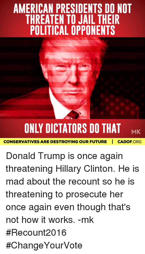 Hillary Clinton, Jail, and Memes: AMERICAN PRESIDENTS DO NOT  THREATEN TO JAIL THEIR  POLITICAL OPPONENTS  ONLY DICTATORS DO THAT  MK  CONSERVATIVESARE DESTROYING OUR FUTURE I CADOF ORG Donald Trump is once again threatening Hillary Clinton. He is mad about the recount so he is threatening to prosecute her once again even though that's not how it works. -mk  #Recount2016 #ChangeYourVote