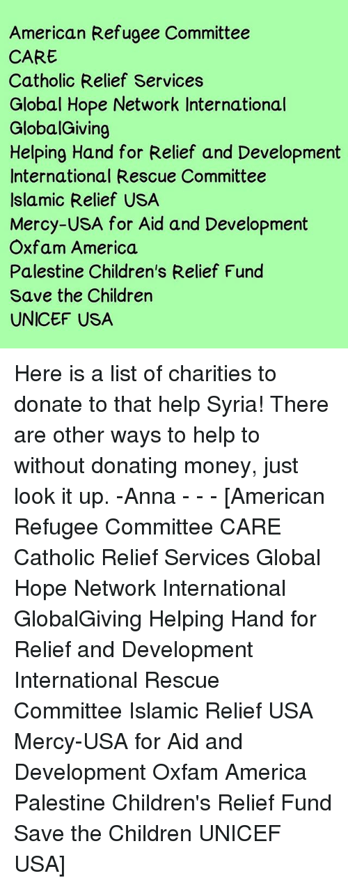 America, Anna, and Children: American Refugee Committee  CARE  Catholic Relief Services  Global Hope Network International  GlobalGiving  Helping Hand for Relief and Development  International Rescue Committee  Islamic Relief USA  Mercy-USA for Aid and Development  Oxfam America.  Palestine Children's Relief Fund  Save the Children  UNICEF USA Here is a list of charities to donate to that help Syria! There are other ways to help to without donating money, just look it up. -Anna - - - [American Refugee Committee CARE Catholic Relief Services Global Hope Network International GlobalGiving Helping Hand for Relief and Development International Rescue Committee Islamic Relief USA Mercy-USA for Aid and Development Oxfam America Palestine Children's Relief Fund Save the Children UNICEF USA]