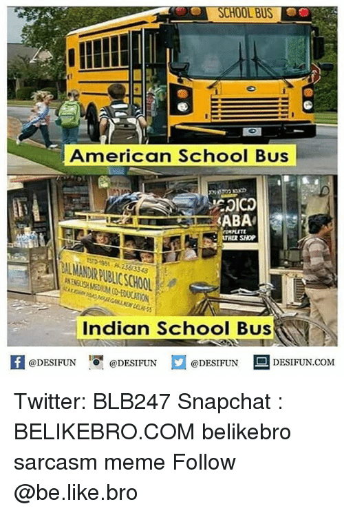 Be Like, Meme, and Memes: American School Bus  ABA  SHOP  BAL MANDUR PUBLICSCHOOL  3343  Indian School Bus  @DESIFUN  DESIFUN.COM  @DESIFUN @DESIFUN Twitter: BLB247 Snapchat : BELIKEBRO.COM belikebro sarcasm meme Follow @be.like.bro
