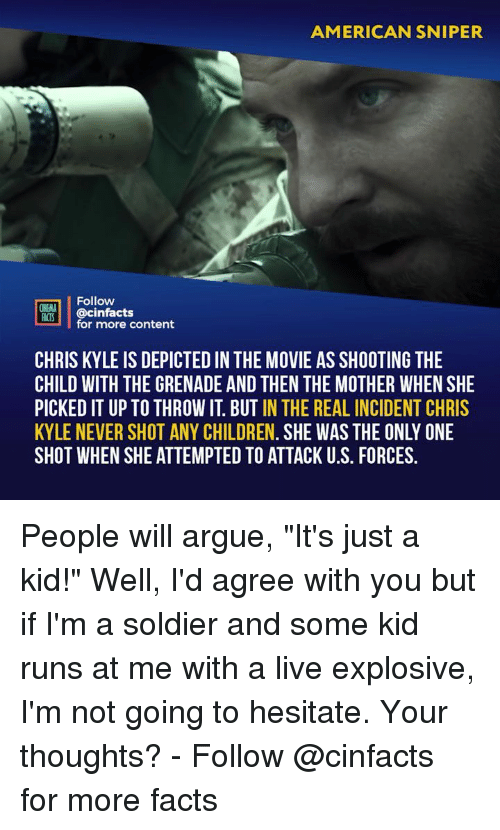 "nema: AMERICAN SNIPER  Follow  NEMA  ACTS @cinfacts  for more content  CHRIS KYLE IS DEPICTED IN THE MOVIE AS SHOOTING THE  CHILD WITH THE GRENADE AND THEN THE MOTHER WHEN SHE  PICKED IT UP TO THROW IT. BUT IN THE REAL INCIDENT CHRIS  KYLE NEVER SHOT ANY CHILDREN. SHE WAS THE ONLY ONE  SHOT WHEN SHE ATTEMPTED TO ATTACK U.S. FORCES. People will argue, ""It's just a kid!"" Well, I'd agree with you but if I'm a soldier and some kid runs at me with a live explosive, I'm not going to hesitate. Your thoughts? - Follow @cinfacts for more facts"