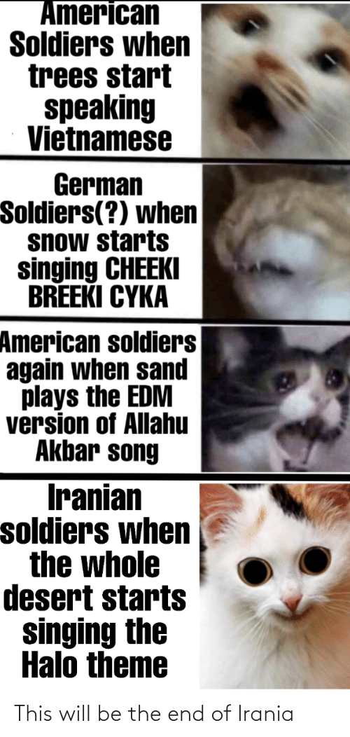 allahu akbar: American  Soldiers when  trees start  speaking  Vietnamese  German  Soldiers(?) when  snow starts  singing CHEEKI  BREEKI CYKA  American soldiers  again when sand  plays the EDM  version of Allahu  Akbar song  Iranian  soldiers when  the whole  desert starts  singing the  Halo theme This will be the end of Irania