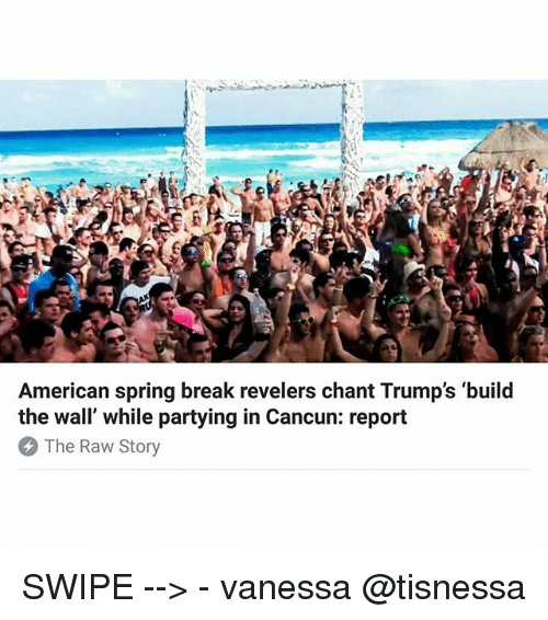 "Memes, 🤖, and Raw: American spring break revelers chant Trump's 'build  the wall"" while partying in Cancun: report  The Raw Story SWIPE --> - vanessa @tisnessa"