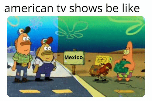 TV shows: american tv shows be like  Mexico