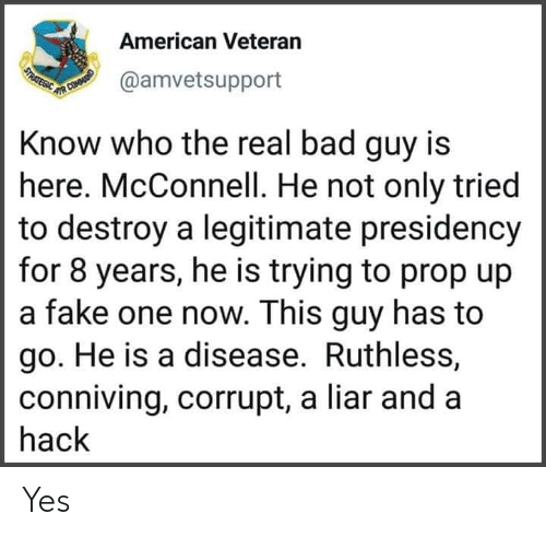 Corrupt: American Veteran  USTRATEGIC  @amvetsupport  UR COMOUNID  Know who the real bad guy is  here. McConnell. He not only tried  to destroy a legitimate presidency  for 8 years, he is trying to prop up  a fake one now. This guy has to  go. He is a disease. Ruthless,  conniving, corrupt, a liar and a  hack Yes