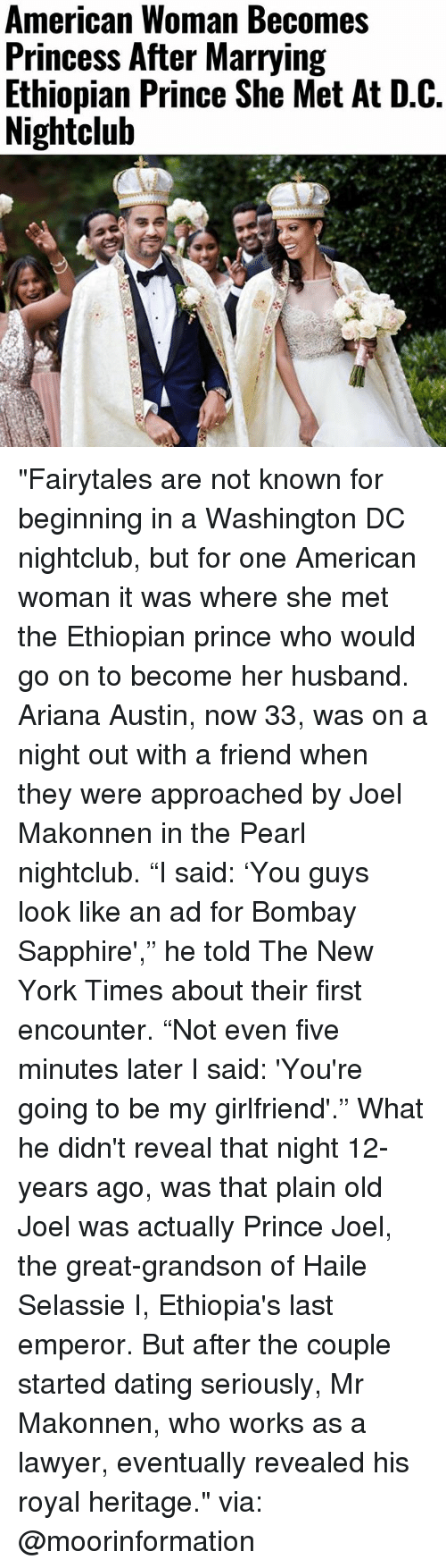 "Dating, Lawyer, and Memes: American Woman Becomes  Princess After Marrying  Ethiopian Prince She Met At D.C.  Nightclub ""Fairytales are not known for beginning in a Washington DC nightclub, but for one American woman it was where she met the Ethiopian prince who would go on to become her husband. Ariana Austin, now 33, was on a night out with a friend when they were approached by Joel Makonnen in the Pearl nightclub. ""I said: 'You guys look like an ad for Bombay Sapphire',"" he told The New York Times about their first encounter. ""Not even five minutes later I said: 'You're going to be my girlfriend'."" What he didn't reveal that night 12-years ago, was that plain old Joel was actually Prince Joel, the great-grandson of Haile Selassie I, Ethiopia's last emperor. But after the couple started dating seriously, Mr Makonnen, who works as a lawyer, eventually revealed his royal heritage."" via: @moorinformation"