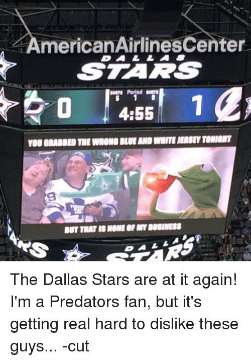 Dallas Stars, Hockey, and Period: AmericanAirlinesCenter  L  DALLA  STARS  swers Period  0  4:55  YOU GRABBED THE WRONG BLUE AND WHITE JERSEY TONIONT  BUT THAT IS NONE OF BUSINESS  1 The Dallas Stars are at it again!  I'm a Predators fan, but it's getting real hard to dislike these guys... -cut