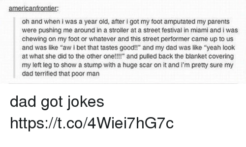 "Dad, I Bet, and Memes: americanfrontier:  oh and when i was a year old, after i got my foot amputated my parents  were pushing me around in a stroller at a street festival in miami and i was  chewing on my foot or whatever and this street performer came up to us  and was like ""aw i bet that tastes good!!"" and my dad was like ""yeah look  at what she did to the other one!!!"" and pulled back the blanket covering  my left leg to show a stump with a huge scar on it and i'm pretty sure my  dad terrified that poor man dad got jokes https://t.co/4Wiei7hG7c"