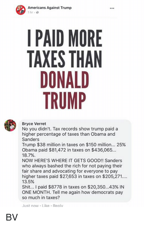 Donald Trump, Memes, and Obama: Americans Against Trump  1 hr  I PAID MORE  TAXES THAN  DONALD  TRUMP  Bryce Verret  No you didn't. Tax records show trump paid a  higher percentage of taxes than Obama and  Sanders  Trump $38 million in taxes on $150 million 25%  Obama paid $81,472 in taxes on $436,065..  18.7%  NOW HERE'S WHERE IT GETS GOOD!! Sanders  who always bashed the rich for not paying their  fair share and advocating for everyone to pay  higher taxes paid $27,653 in taxes on $205,271  13.5%  Shit I paid $8778 in taxes on $20,350 43% IN  ONE MONTH. Tell me again how democrats pay  so much in taxes?  ust now Like Replv BV