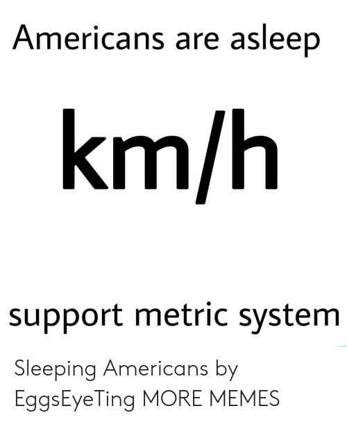 metric system: Americans are asleep  km/h  support metric system Sleeping Americans by EggsEyeTing MORE MEMES