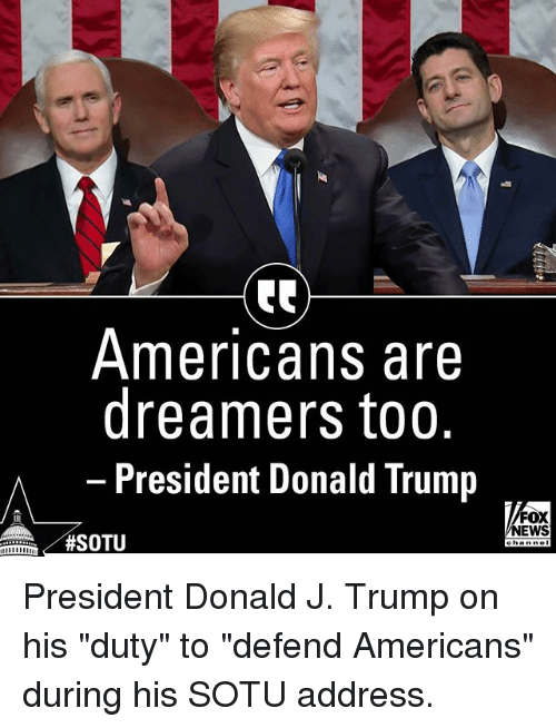 """Donald Trump, Memes, and News: Americans are  dreamers too.  President Donald Trump  FOX  NEWS  President Donald J. Trump on his """"duty"""" to """"defend Americans"""" during his SOTU address."""