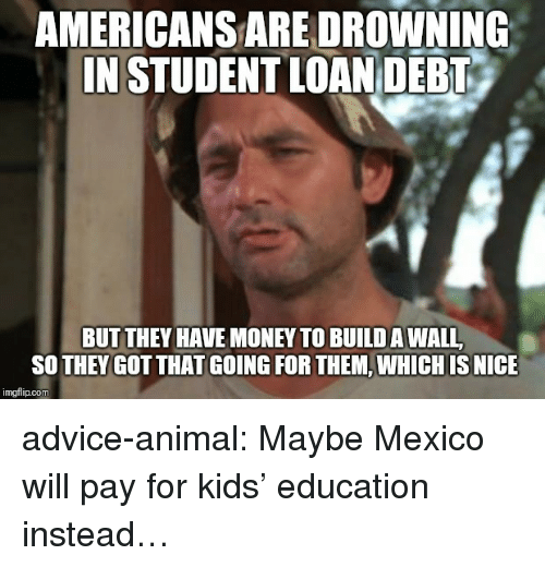 Build A Wall: AMERICANS ARE DROWNING  IN STUDENT LOAN DEBT  BUT THEY HAVE MONEY TO BUILD A WALL  SO THEY GOT THAT GOING FOR THEM, WHICH IS NICE  imgflip.com advice-animal:  Maybe Mexico will pay for kids' education instead…