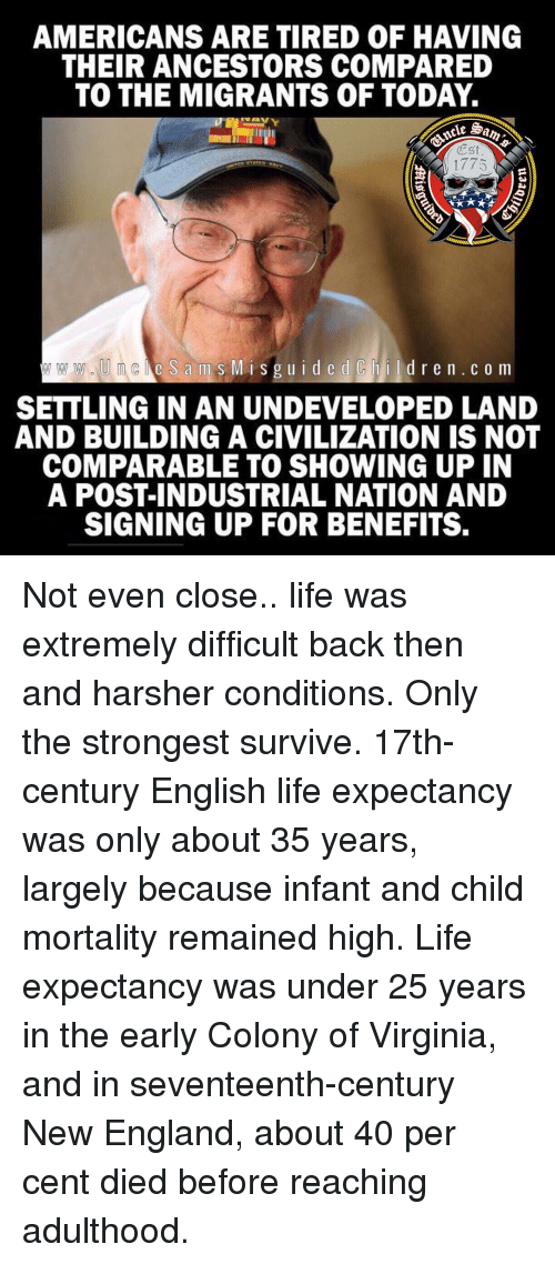 industrial: AMERICANS ARE TIRED OF HAVING  THEIR ANCESTORS COMPARED  TO THE MIGRANTS OF TODAY.  Est  1775  e S ams MisguidedChildren.c o m  SETTLING IN AN UNDEVELOPED LAND  AND BUILDING A CIVILIZATION IS NOT  COMPARABLE TO SHOWING UP IN  A POST-INDUSTRIAL NATION AND  SIGNING UP FOR BENEFITS. Not even close.. life was extremely difficult back then and harsher conditions. Only the strongest survive. 17th-century English life expectancy was only about 35 years, largely because infant and child mortality remained high. Life expectancy was under 25 years in the early Colony of Virginia, and in seventeenth-century New England, about 40 per cent died before reaching adulthood.