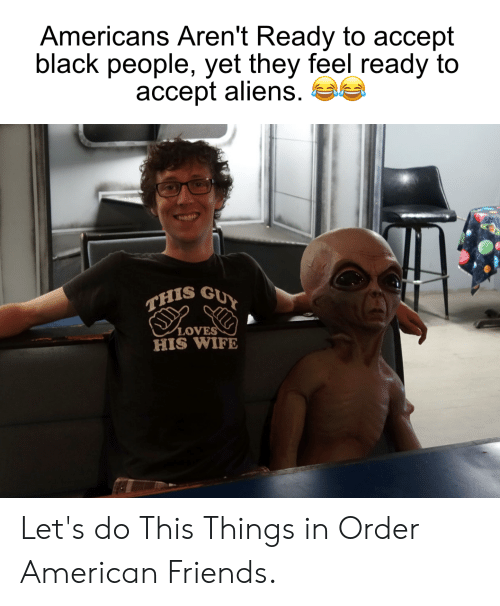 Aliens Guy: Americans Aren't Ready to accept  black people, yet they feel ready to  accept aliens.  GUY  THIS  .οVE  HIS WIFE Let's do This Things in Order American Friends.