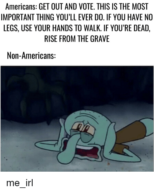 get-out-and-vote: Americans: GET OUT AND VOTE. THIS IS THE MOST  IMPORTANT THING YOU'LL EVER DO. IF YOU HAVE NO  LEGS, USE YOUR HANDS TO WALK. IF YOU'RE DEAD,  RISE FROM THE GRAVE  Non-Americans: me_irl