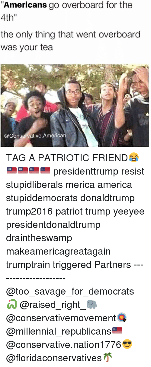 "America, Memes, and Savage: Americans go overboard for the  4th""  the only thing that went overboard  was your tea  @Conservative.American TAG A PATRIOTIC FRIEND😂🇺🇸🇺🇸🇺🇸🇺🇸 presidenttrump resist stupidliberals merica america stupiddemocrats donaldtrump trump2016 patriot trump yeeyee presidentdonaldtrump draintheswamp makeamericagreatagain trumptrain triggered Partners --------------------- @too_savage_for_democrats🐍 @raised_right_🐘 @conservativemovement🎯 @millennial_republicans🇺🇸 @conservative.nation1776😎 @floridaconservatives🌴"